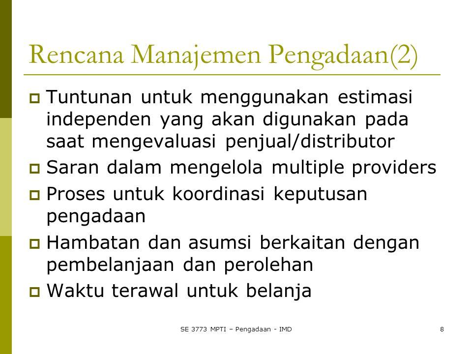 SE 3773 MPTI – Pengadaan - IMD8 Rencana Manajemen Pengadaan(2)  Tuntunan untuk menggunakan estimasi independen yang akan digunakan pada saat mengevaluasi penjual/distributor  Saran dalam mengelola multiple providers  Proses untuk koordinasi keputusan pengadaan  Hambatan dan asumsi berkaitan dengan pembelanjaan dan perolehan  Waktu terawal untuk belanja