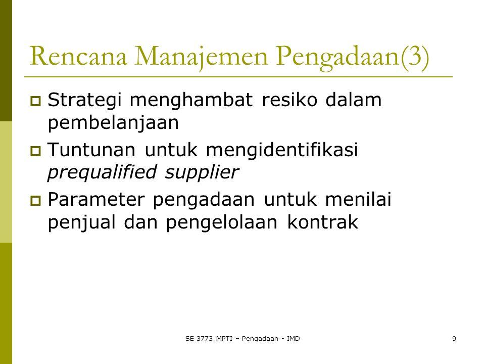SE 3773 MPTI – Pengadaan - IMD9 Rencana Manajemen Pengadaan(3)  Strategi menghambat resiko dalam pembelanjaan  Tuntunan untuk mengidentifikasi prequalified supplier  Parameter pengadaan untuk menilai penjual dan pengelolaan kontrak