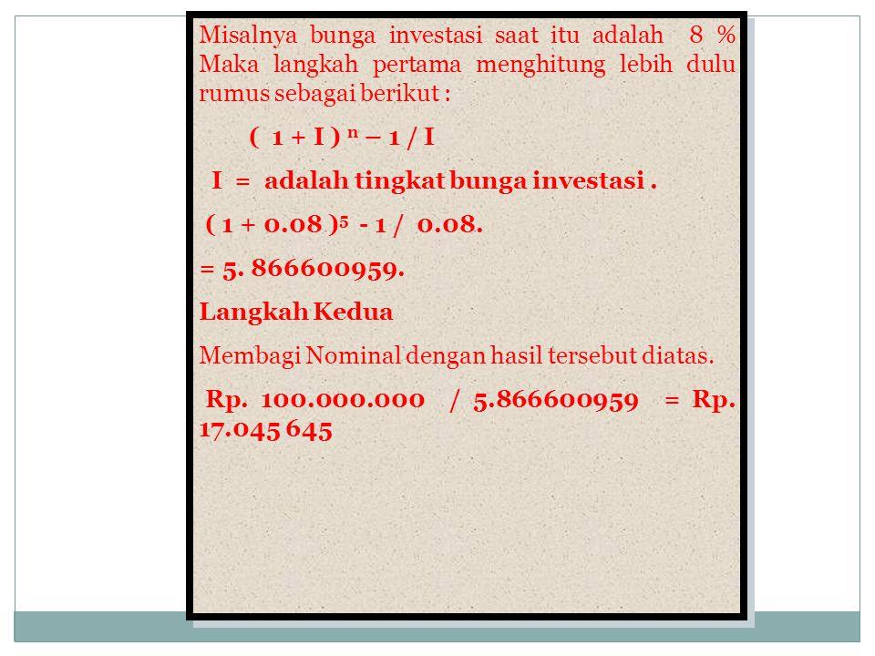 Misalnya bunga investasi saat itu adalah 8 % Maka langkah pertama menghitung lebih dulu rumus sebagai berikut : ( 1 + I ) n – 1 / I I = adalah tingkat