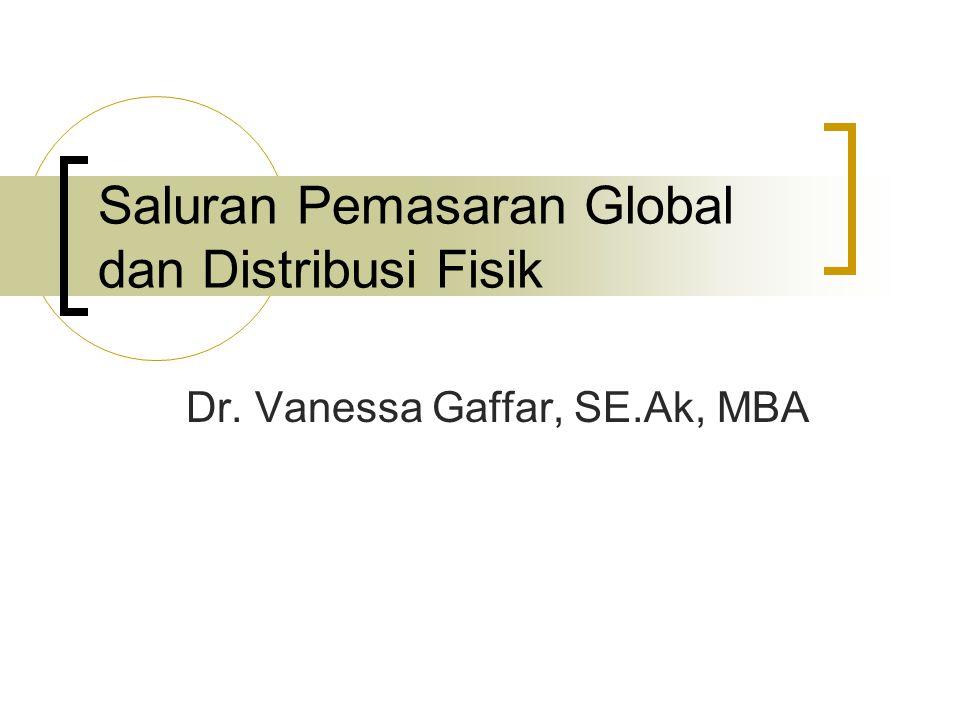 Saluran Pemasaran Global dan Distribusi Fisik Dr. Vanessa Gaffar, SE.Ak, MBA