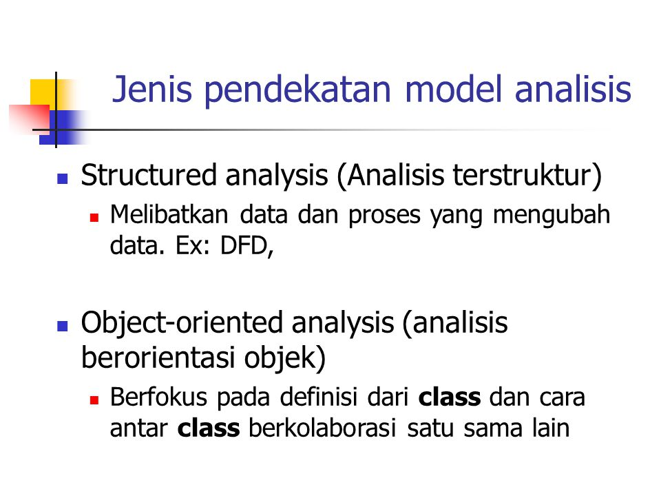 Model-model analisis Scenario-based model :menggambarkan interaksi user dan sistem use case (UML), activity diagram(UML) Flow-oriented model: melihat dari sudut pandang input-process-output sistem.