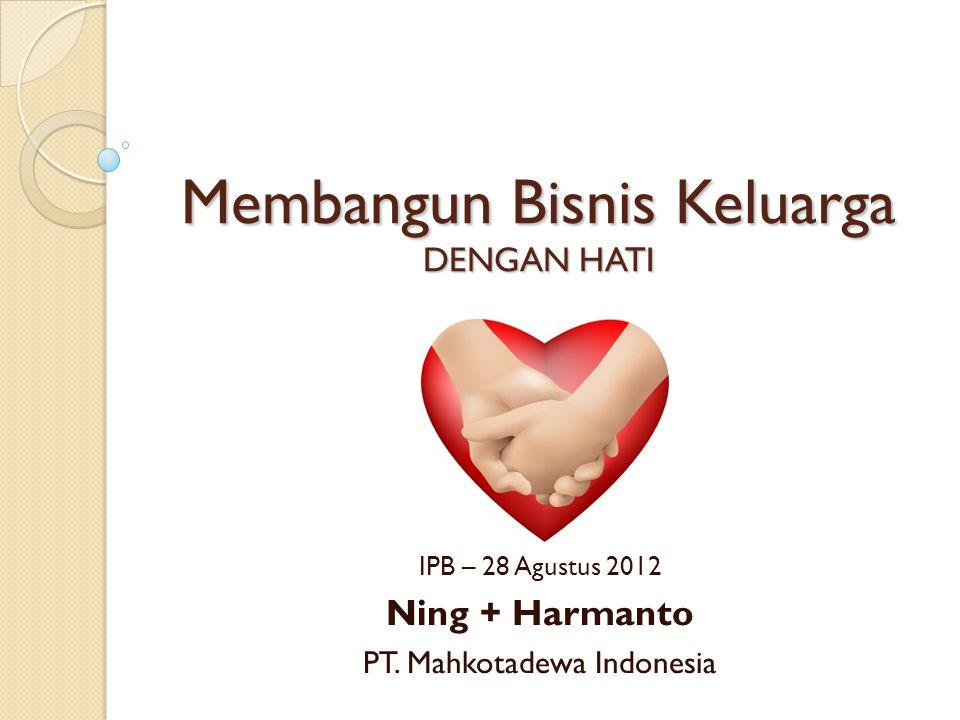 Membangun Bisnis Keluarga DENGAN HATI IPB – 28 Agustus 2012 Ning + Harmanto PT.