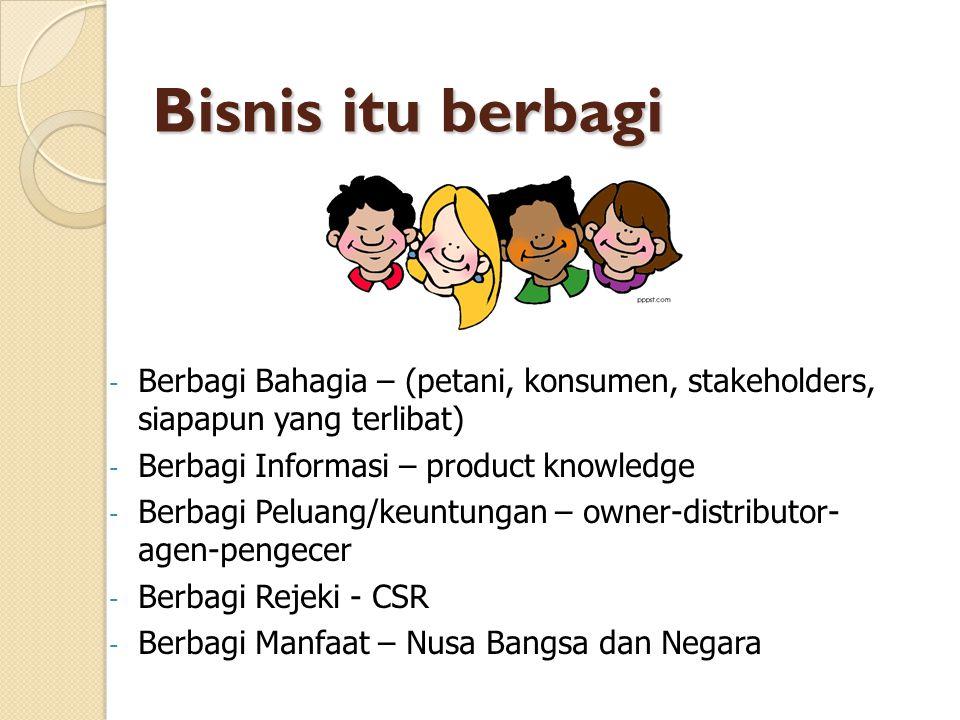 Bisnis itu berbagi Bisnis itu berbagi - Berbagi Bahagia – (petani, konsumen, stakeholders, siapapun yang terlibat) - Berbagi Informasi – product knowledge - Berbagi Peluang/keuntungan – owner-distributor- agen-pengecer - Berbagi Rejeki - CSR - Berbagi Manfaat – Nusa Bangsa dan Negara
