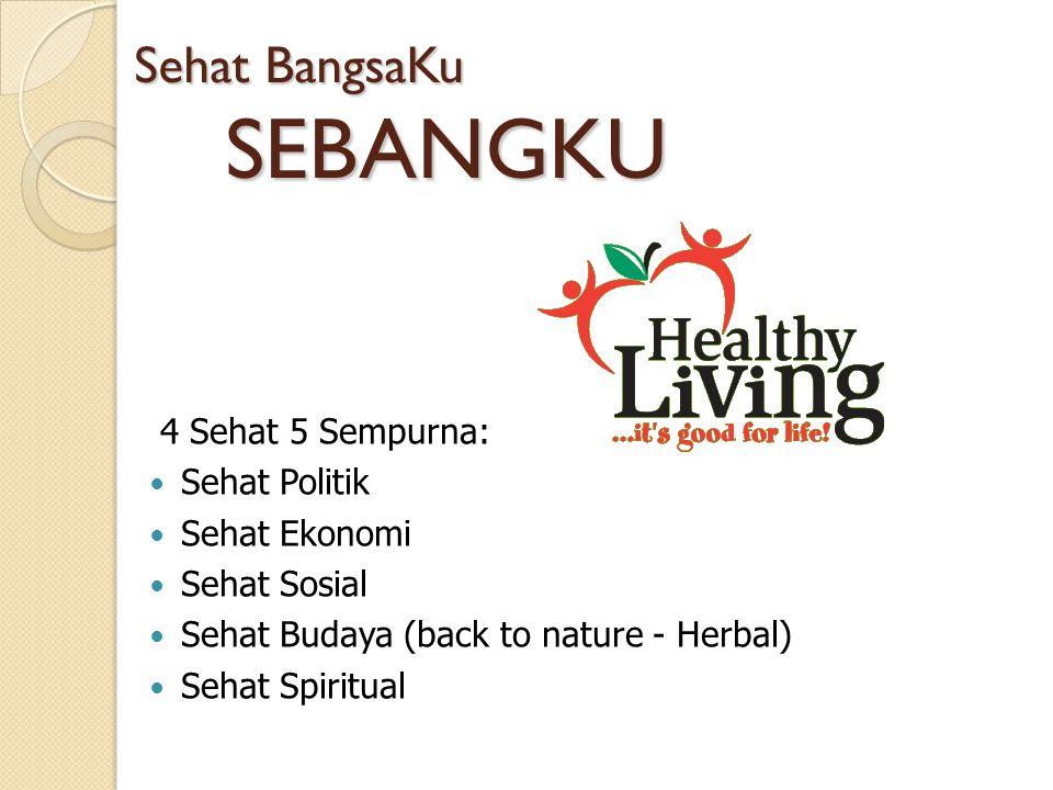 Sehat BangsaKu SEBANGKU 4 Sehat 5 Sempurna: Sehat Politik Sehat Ekonomi Sehat Sosial Sehat Budaya (back to nature - Herbal) Sehat Spiritual