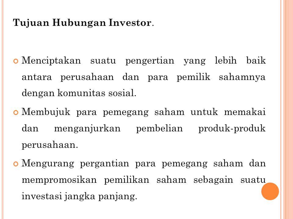 Tujuan Hubungan Investor. Menciptakan suatu pengertian yang lebih baik antara perusahaan dan para pemilik sahamnya dengan komunitas sosial. Membujuk p