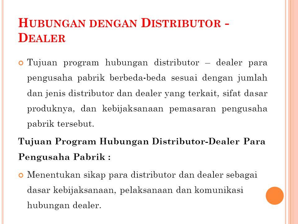 H UBUNGAN DENGAN D ISTRIBUTOR - D EALER Tujuan program hubungan distributor – dealer para pengusaha pabrik berbeda-beda sesuai dengan jumlah dan jenis