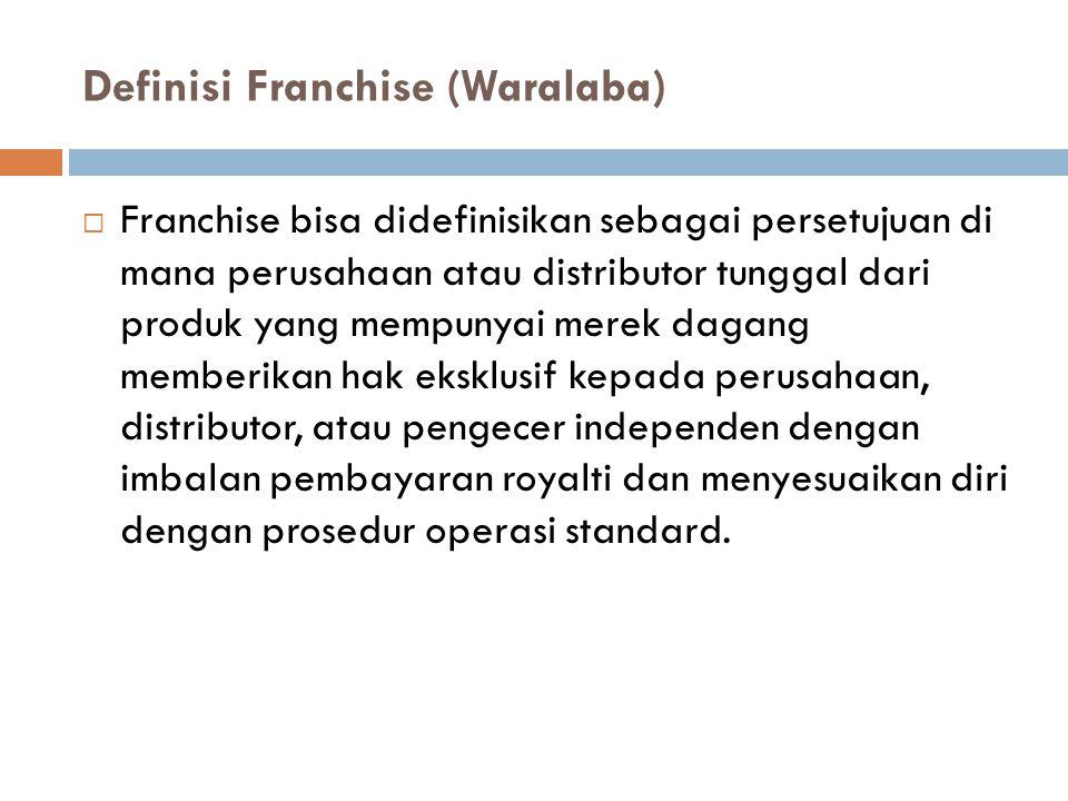 Definisi Franchise (Waralaba)  Franchise bisa didefinisikan sebagai persetujuan di mana perusahaan atau distributor tunggal dari produk yang mempunya