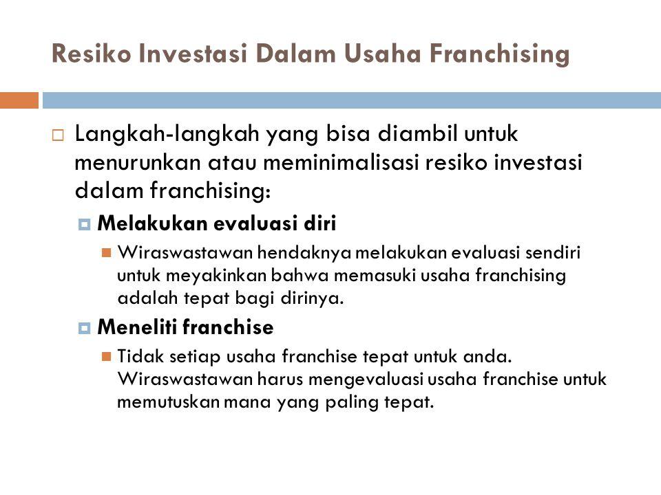 Resiko Investasi Dalam Usaha Franchising  Langkah-langkah yang bisa diambil untuk menurunkan atau meminimalisasi resiko investasi dalam franchising: