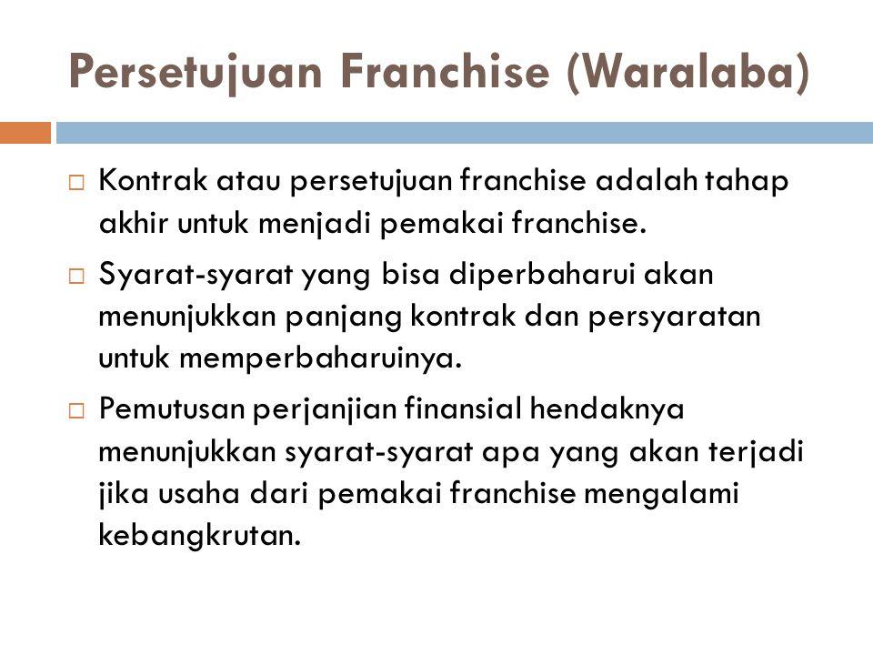 Persetujuan Franchise (Waralaba)  Kontrak atau persetujuan franchise adalah tahap akhir untuk menjadi pemakai franchise.  Syarat-syarat yang bisa di