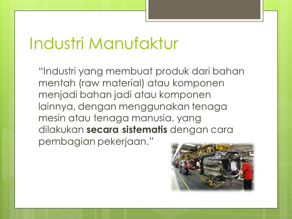 """Industri Manufaktur """"Industri yang membuat produk dari bahan mentah (raw material) atau komponen menjadi bahan jadi atau komponen lainnya, dengan meng"""