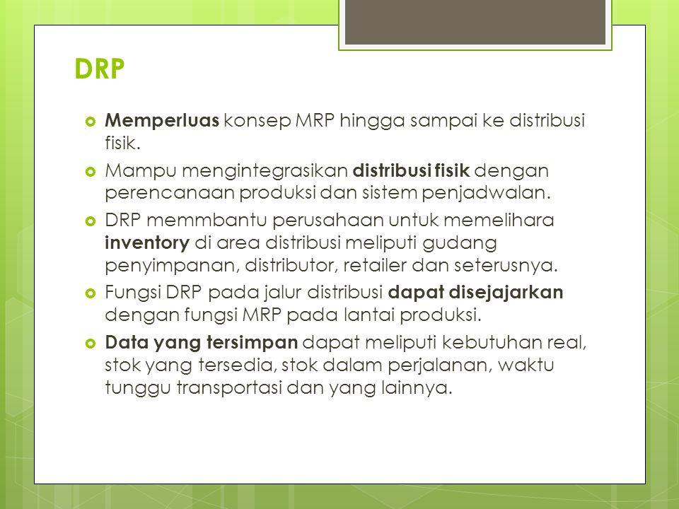 DRP  Memperluas konsep MRP hingga sampai ke distribusi fisik.  Mampu mengintegrasikan distribusi fisik dengan perencanaan produksi dan sistem penjad