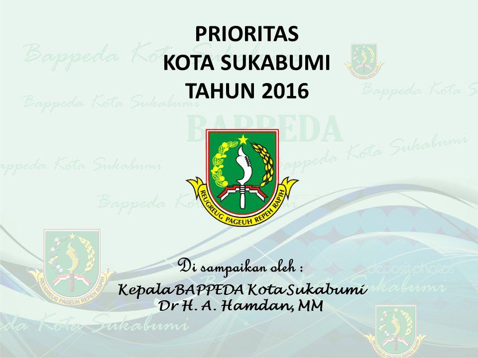 PRIORITAS KOTA SUKABUMI TAHUN 2016 Di sampaikan oleh : Kepala BAPPEDA Kota Sukabumi Dr H.