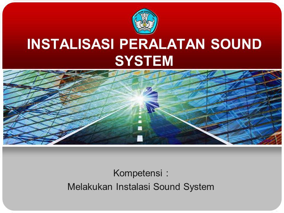 Kompetensi : Melakukan Instalasi Sound System INSTALISASI PERALATAN SOUND SYSTEM