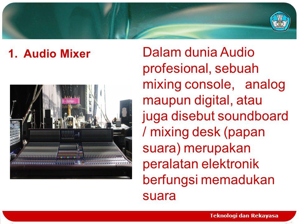 Teknologi dan Rekayasa 1. Audio Mixer Dalam dunia Audio profesional, sebuah mixing console, analog maupun digital, atau juga disebut soundboard / mixi