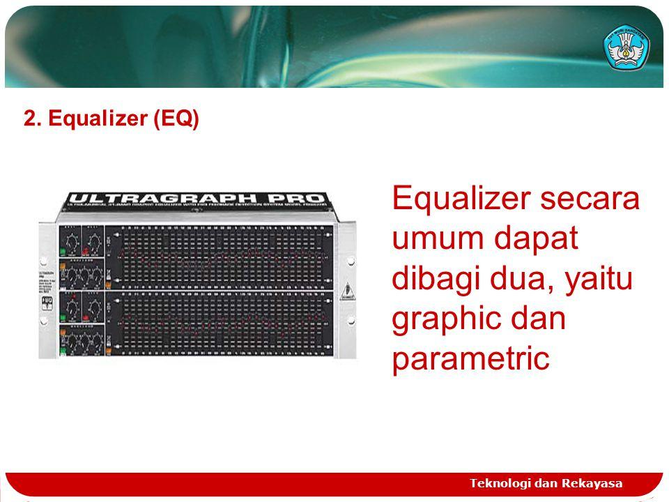 Teknologi dan Rekayasa 2. Equalizer (EQ) Equalizer secara umum dapat dibagi dua, yaitu graphic dan parametric