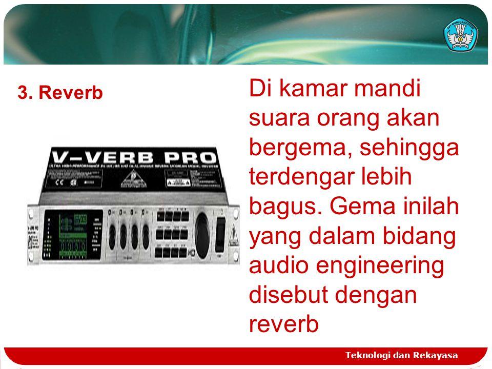 Teknologi dan Rekayasa 3. Reverb Di kamar mandi suara orang akan bergema, sehingga terdengar lebih bagus. Gema inilah yang dalam bidang audio engineer