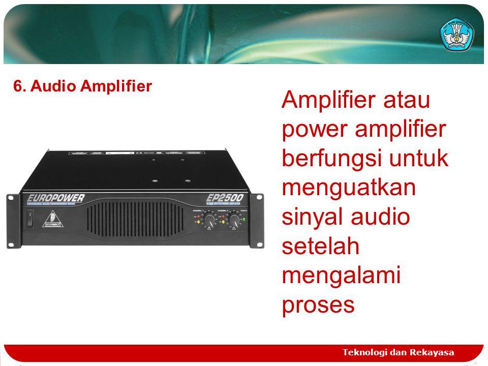 Teknologi dan Rekayasa 6. Audio Amplifier Amplifier atau power amplifier berfungsi untuk menguatkan sinyal audio setelah mengalami proses