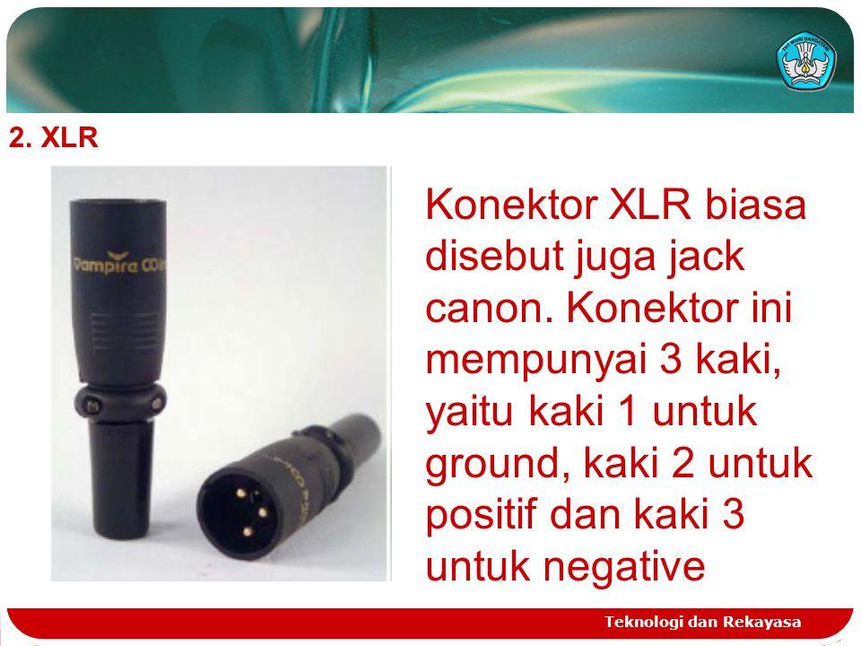 Teknologi dan Rekayasa 2.XLR Konektor XLR biasa disebut juga jack canon. Konektor ini mempunyai 3 kaki, yaitu kaki 1 untuk ground, kaki 2 untuk positi