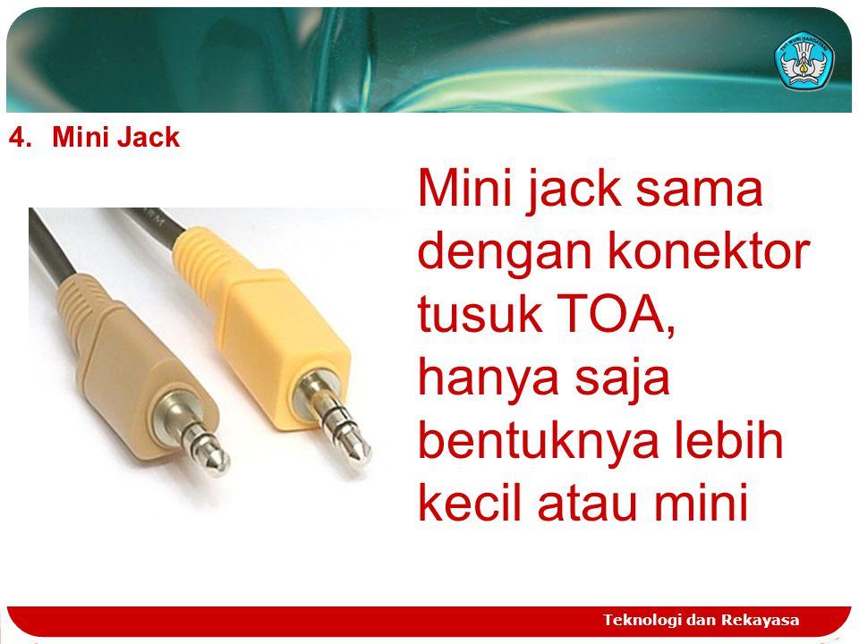 Teknologi dan Rekayasa 4.Mini Jack Mini jack sama dengan konektor tusuk TOA, hanya saja bentuknya lebih kecil atau mini