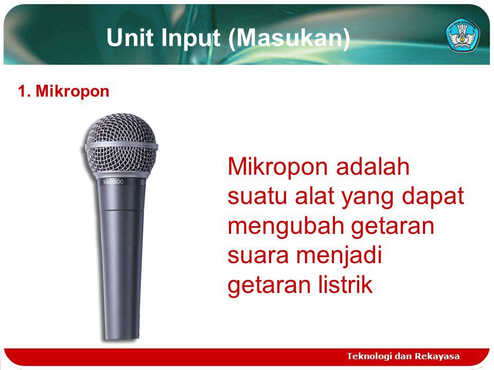 Unit Input (Masukan) Teknologi dan Rekayasa 1. Mikropon Mikropon adalah suatu alat yang dapat mengubah getaran suara menjadi getaran listrik