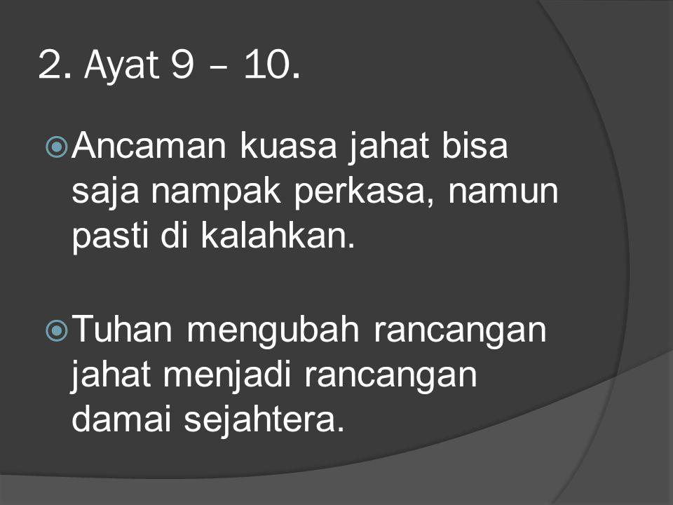 2.Ayat 9 – 10.  Ancaman kuasa jahat bisa saja nampak perkasa, namun pasti di kalahkan.