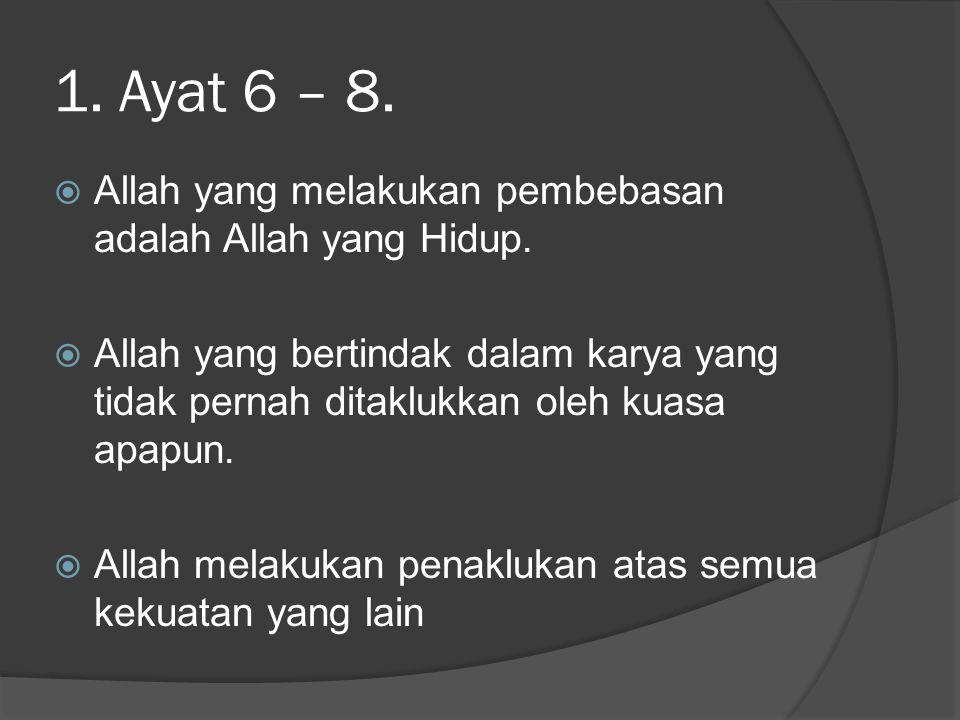 1.Ayat 6 – 8.  Allah yang melakukan pembebasan adalah Allah yang Hidup.