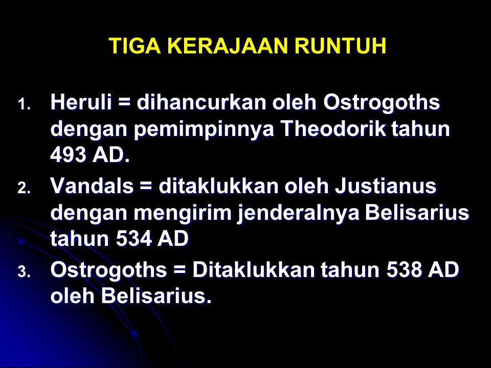 TIGA KERAJAAN RUNTUH 1. Heruli = dihancurkan oleh Ostrogoths dengan pemimpinnya Theodorik tahun 493 AD. 2. Vandals = ditaklukkan oleh Justianus dengan