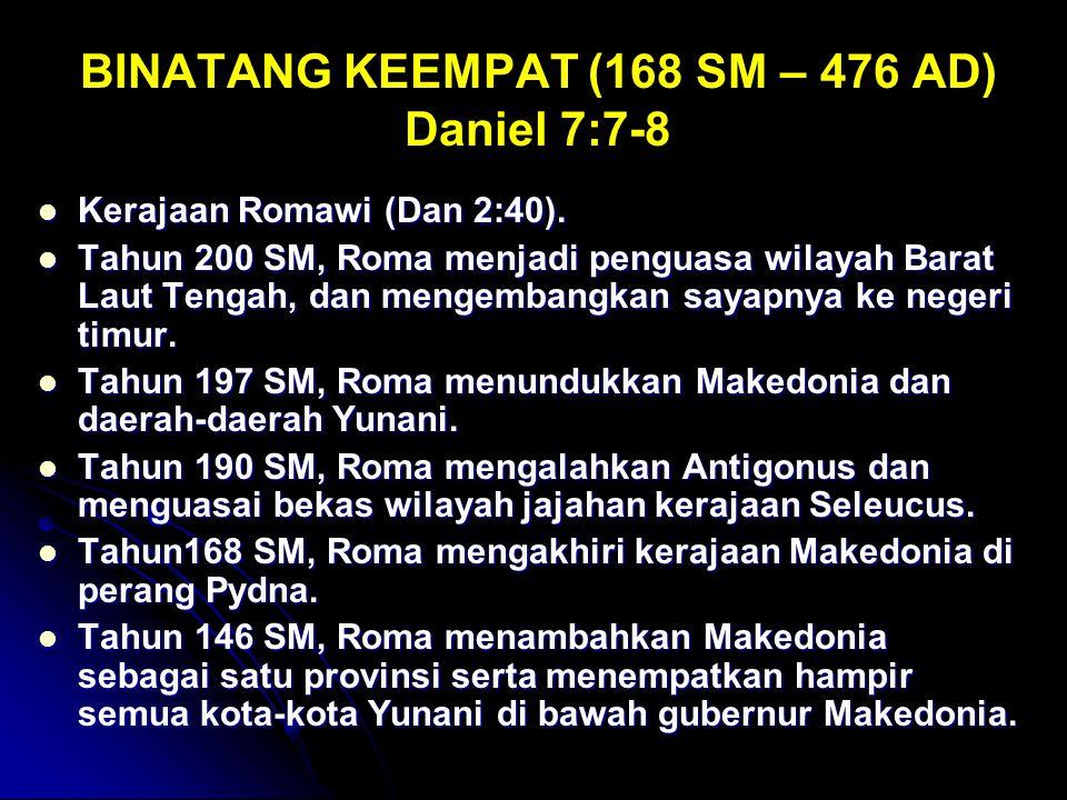 BINATANG KEEMPAT (168 SM – 476 AD) Daniel 7:7-8 Kerajaan Romawi (Dan 2:40). Kerajaan Romawi (Dan 2:40). Tahun 200 SM, Roma menjadi penguasa wilayah Ba