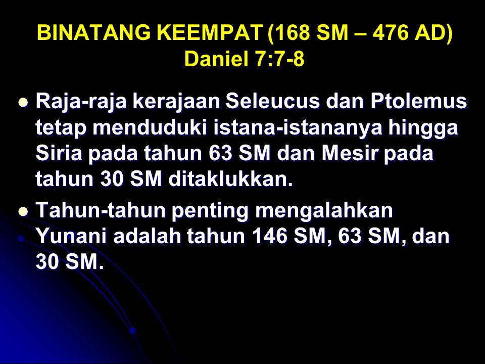 BINATANG KEEMPAT (168 SM – 476 AD) Daniel 7:7-8 Raja-raja kerajaan Seleucus dan Ptolemus tetap menduduki istana-istananya hingga Siria pada tahun 63 S