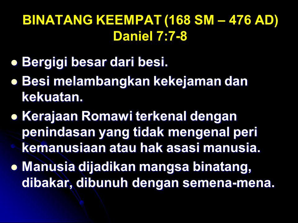 BINATANG KEEMPAT (168 SM – 476 AD) Daniel 7:7-8 Bergigi besar dari besi. Bergigi besar dari besi. Besi melambangkan kekejaman dan kekuatan. Besi melam