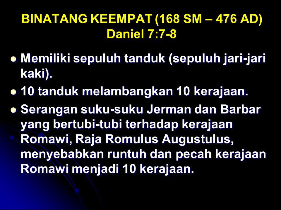 BINATANG KEEMPAT (168 SM – 476 AD) Daniel 7:7-8 Memiliki sepuluh tanduk (sepuluh jari-jari kaki). Memiliki sepuluh tanduk (sepuluh jari-jari kaki). 10