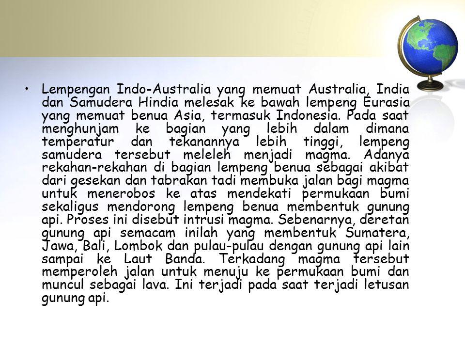 Lempengan Indo-Australia yang memuat Australia, India dan Samudera Hindia melesak ke bawah lempeng Eurasia yang memuat benua Asia, termasuk Indonesia.