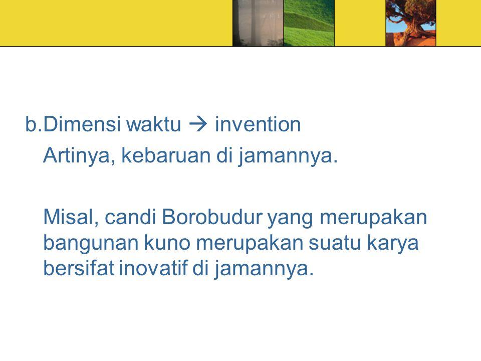b.Dimensi waktu  invention Artinya, kebaruan di jamannya. Misal, candi Borobudur yang merupakan bangunan kuno merupakan suatu karya bersifat inovatif