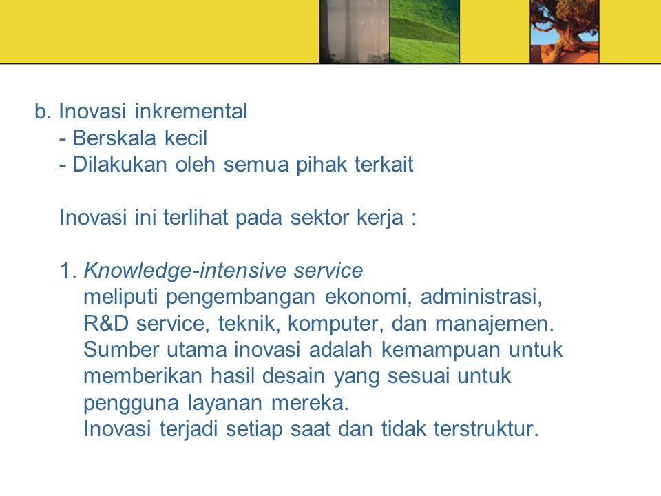 b. Inovasi inkremental - Berskala kecil - Dilakukan oleh semua pihak terkait Inovasi ini terlihat pada sektor kerja : 1. Knowledge-intensive service m