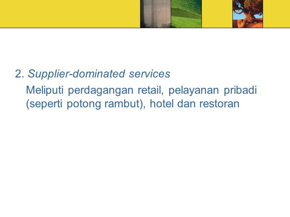 2. Supplier-dominated services Meliputi perdagangan retail, pelayanan pribadi (seperti potong rambut), hotel dan restoran
