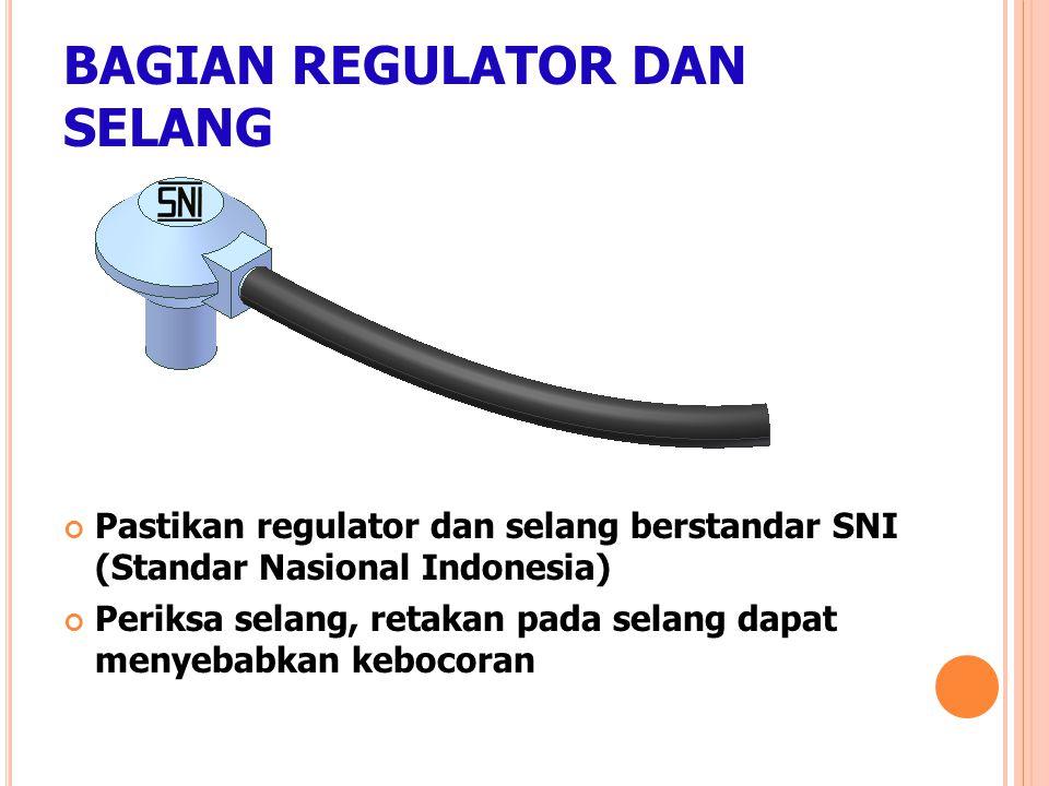 BAGIAN REGULATOR DAN SELANG Pastikan regulator dan selang berstandar SNI (Standar Nasional Indonesia) Periksa selang, retakan pada selang dapat menyeb
