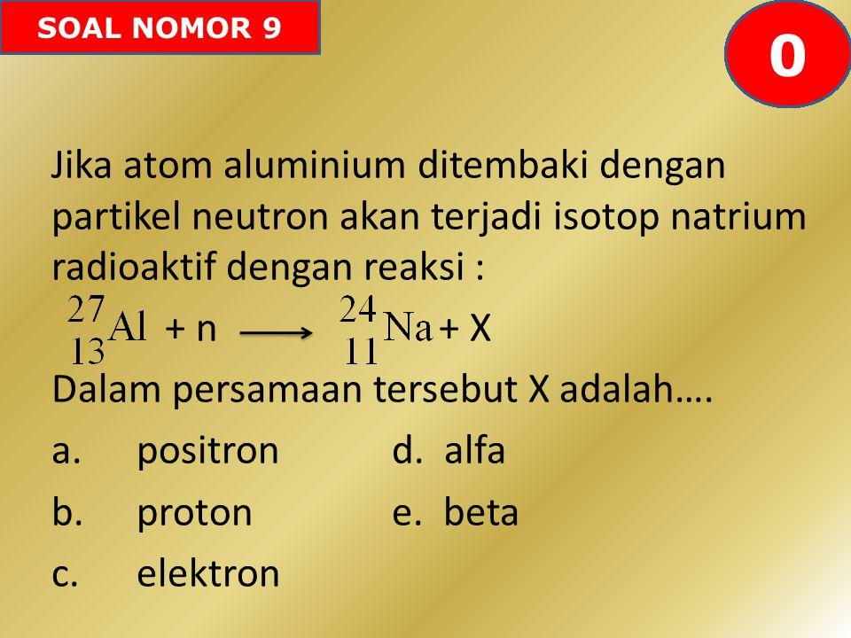 SOAL NOMOR 9 Jika atom aluminium ditembaki dengan partikel neutron akan terjadi isotop natrium radioaktif dengan reaksi : + n + X Dalam persamaan ters