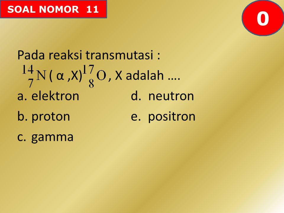 SOAL NOMOR 11 Pada reaksi transmutasi : ( α,X), X adalah …. a.elektron d. neutron b.proton e. positron c.gamma 605958575655545352515049484746454443424