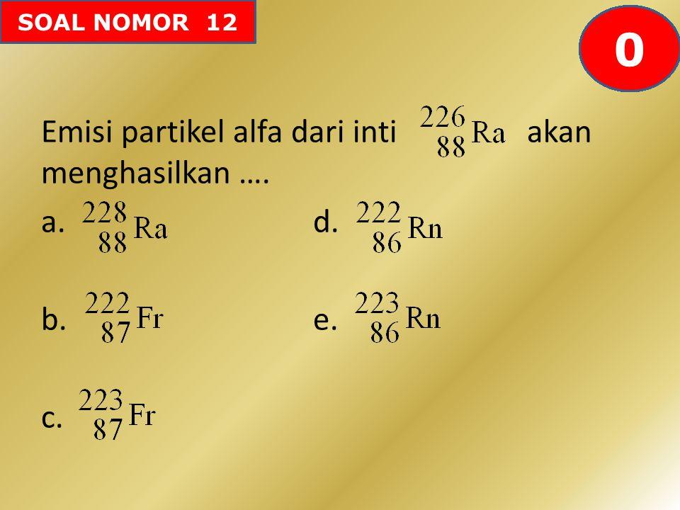 SOAL NOMOR 12 Emisi partikel alfa dari inti akan menghasilkan …. a.d. b.e. c. 605958575655545352515049484746454443424142403938373634333231302928272625