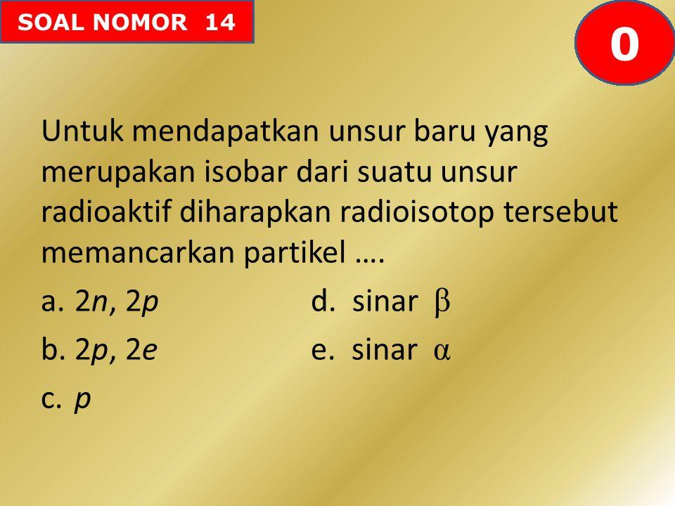 SOAL NOMOR 14 Untuk mendapatkan unsur baru yang merupakan isobar dari suatu unsur radioaktif diharapkan radioisotop tersebut memancarkan partikel …. a
