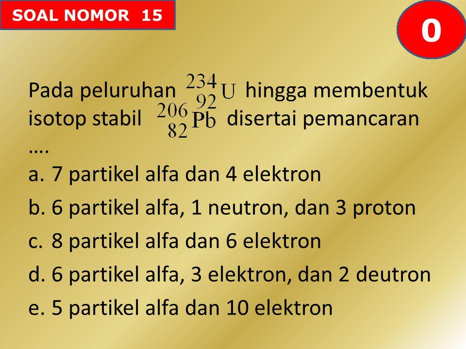 SOAL NOMOR 15 Pada peluruhan hingga membentuk isotop stabil disertai pemancaran …. a.7 partikel alfa dan 4 elektron b.6 partikel alfa, 1 neutron, dan