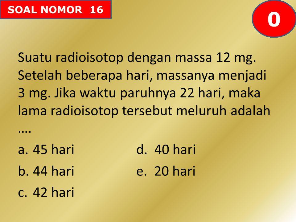 SOAL NOMOR 16 Suatu radioisotop dengan massa 12 mg. Setelah beberapa hari, massanya menjadi 3 mg. Jika waktu paruhnya 22 hari, maka lama radioisotop t