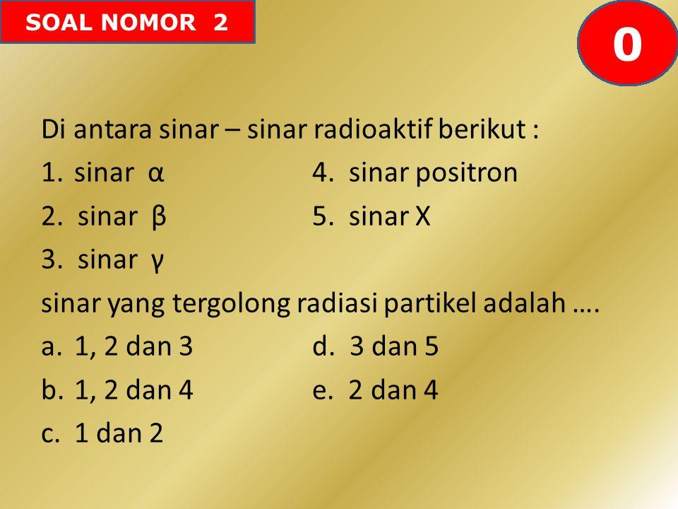 SOAL NOMOR 2 Di antara sinar – sinar radioaktif berikut : 1. sinar α4. sinar positron 2. sinar β5. sinar X 3. sinar γ sinar yang tergolong radiasi par