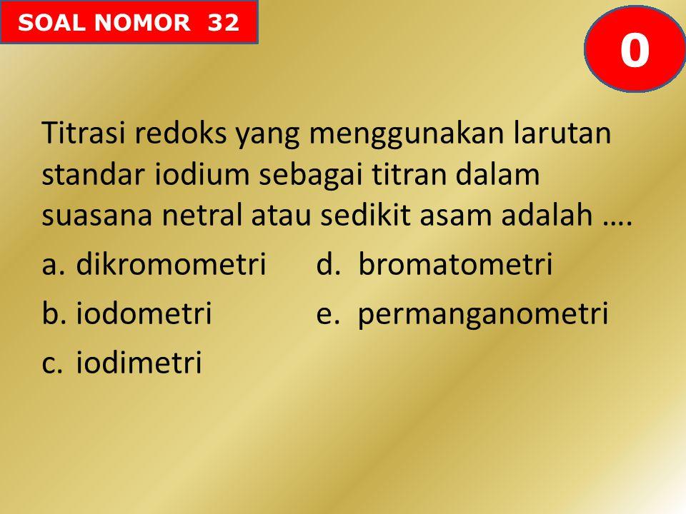 SOAL NOMOR 32 Titrasi redoks yang menggunakan larutan standar iodium sebagai titran dalam suasana netral atau sedikit asam adalah …. a.dikromometri d.