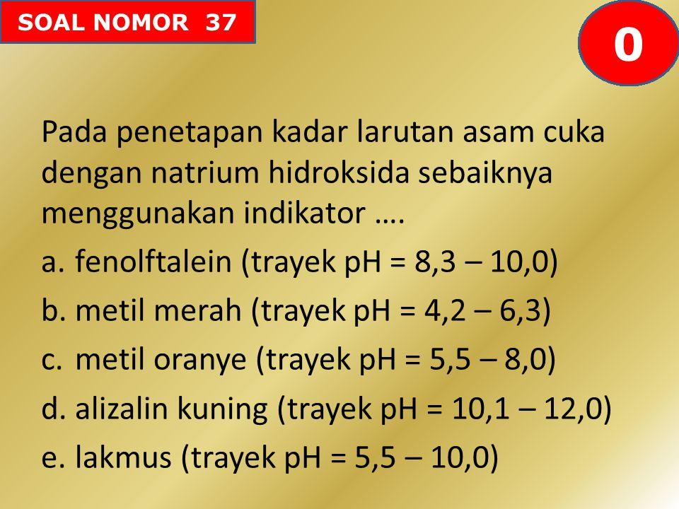SOAL NOMOR 37 Pada penetapan kadar larutan asam cuka dengan natrium hidroksida sebaiknya menggunakan indikator …. a.fenolftalein (trayek pH = 8,3 – 10