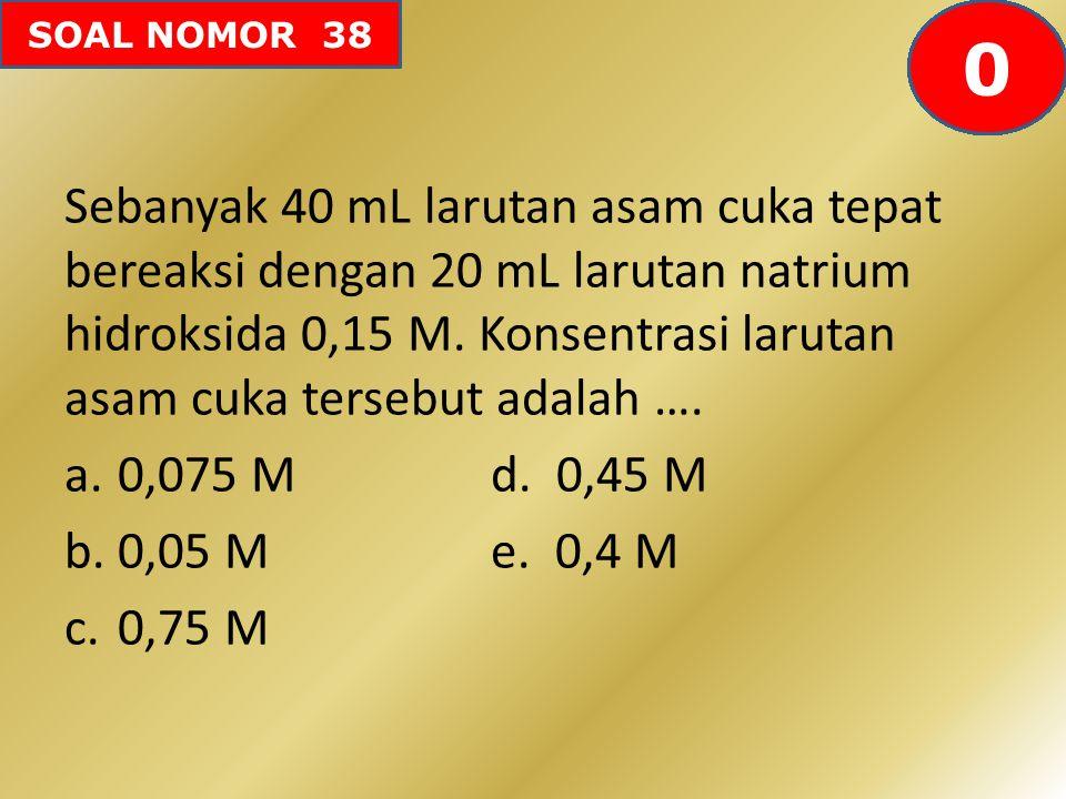 SOAL NOMOR 38 Sebanyak 40 mL larutan asam cuka tepat bereaksi dengan 20 mL larutan natrium hidroksida 0,15 M. Konsentrasi larutan asam cuka tersebut a