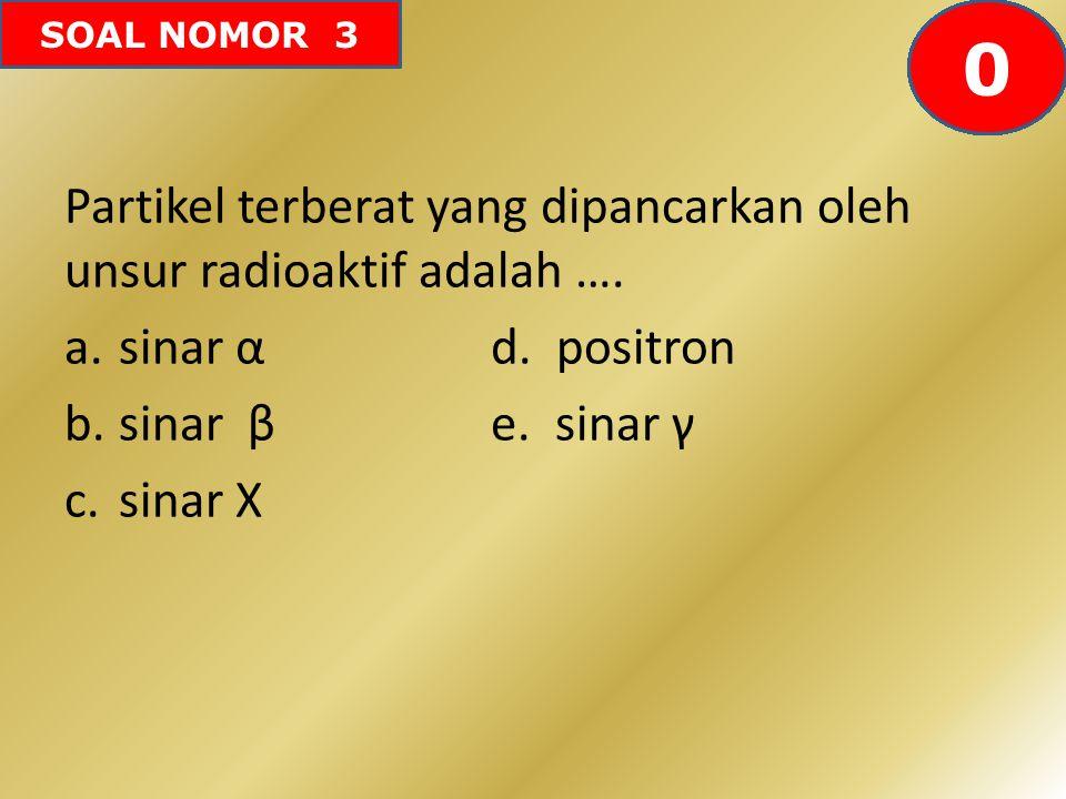 SOAL NOMOR 3 Partikel terberat yang dipancarkan oleh unsur radioaktif adalah …. a.sinar αd. positron b.sinar βe. sinar γ c.sinar X 6059585756555453525