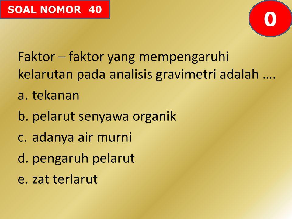 SOAL NOMOR 40 Faktor – faktor yang mempengaruhi kelarutan pada analisis gravimetri adalah …. a.tekanan b.pelarut senyawa organik c.adanya air murni d.
