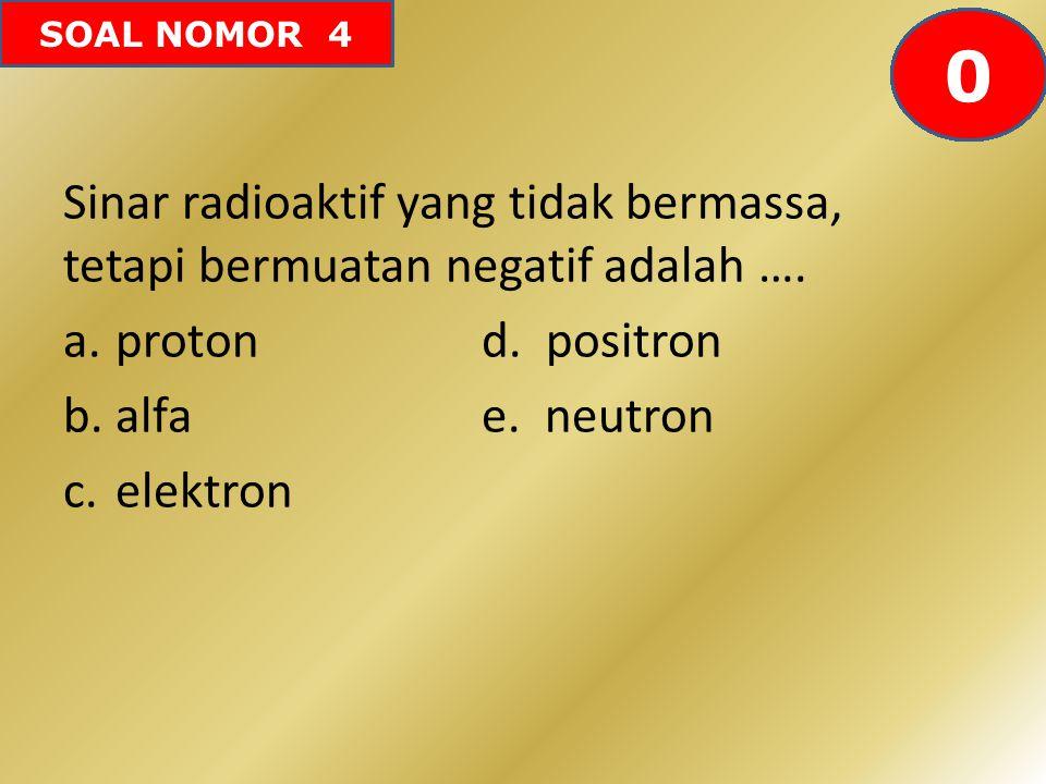 SOAL NOMOR 4 Sinar radioaktif yang tidak bermassa, tetapi bermuatan negatif adalah …. a.proton d. positron b.alfa e. neutron c.elektron 60595857565554