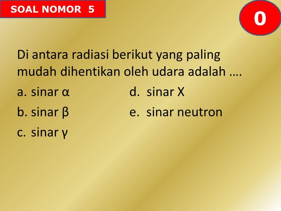 SOAL NOMOR 5 Di antara radiasi berikut yang paling mudah dihentikan oleh udara adalah …. a.sinar α d. sinar X b.sinar β e. sinar neutron c.sinar γ 605